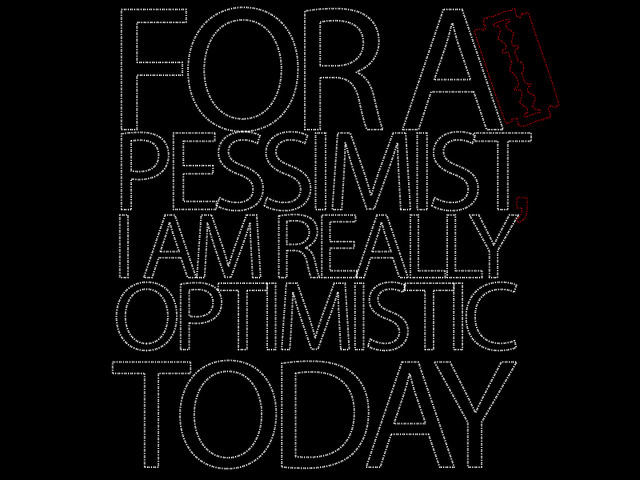 For A Pessimist, I Am Pretty Crazy !