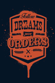 FOLLOW DREAMS NOT ORDERS