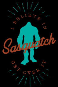 I Believe In Sasquatch Get Over It