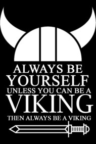 ALWAYS BE YOURSELF UNLESS YOU CAN BE A VIKING THEN ALWAYS BE A V