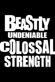 Beastly Undeniable Colossal Strength