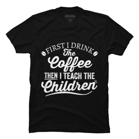 I Drink The Coffee Then I Teach The Children