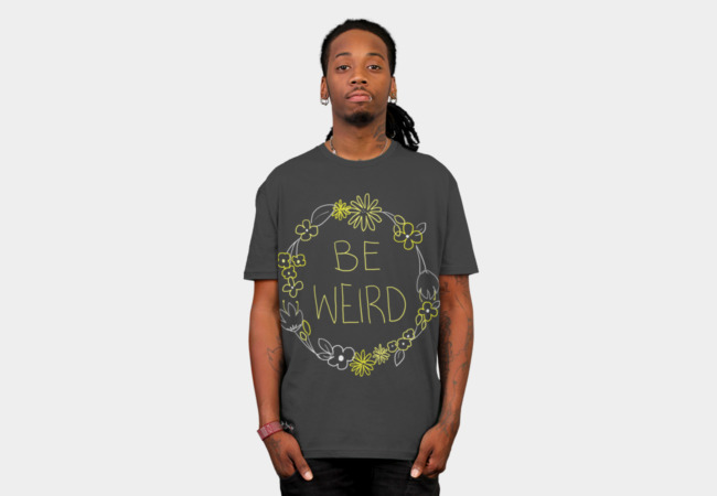 BE WEIRD T-Shirt - Design By Humans