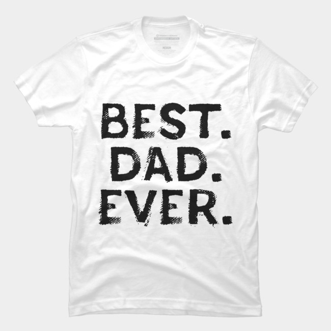 820cf52e563f8 Best Dad Ever Fathers Day T Shirt T Shirt By FreshDressedTees Design By  Humans